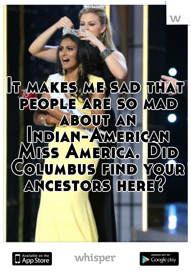 It makes me sad that people are so mad about an Indian-American Miss America. Did Columbus find your ancestors here?