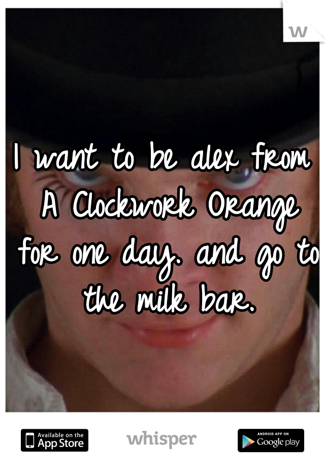 I want to be alex from A Clockwork Orange for one day. and go to the milk bar.