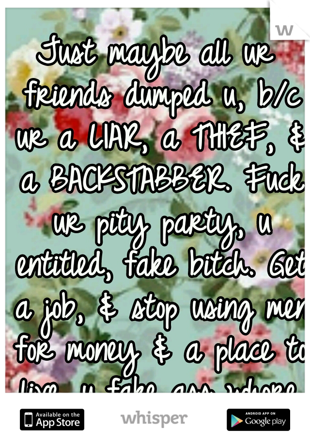 Just maybe all ur friends dumped u, b/c ur a LIAR, a THIEF, & a BACKSTABBER. Fuck ur pity party, u entitled, fake bitch. Get a job, & stop using men for money & a place to live, u fake ass whore.