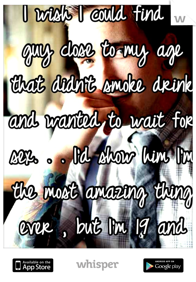 I wish I could find a guy close to my age that didn't smoke drink and wanted to wait for sex. . . I'd show him I'm the most amazing thing ever , but I'm 19 and they just don't exist..