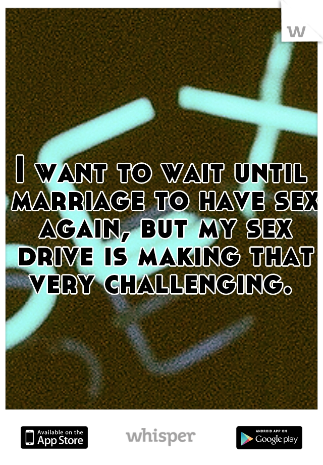 I want to wait until marriage to have sex again, but my sex drive is making that very challenging.