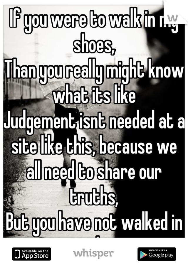 If you were to walk in my shoes, Than you really might know what its like Judgement isnt needed at a site like this, because we all need to share our truths, But you have not walked in our shoes