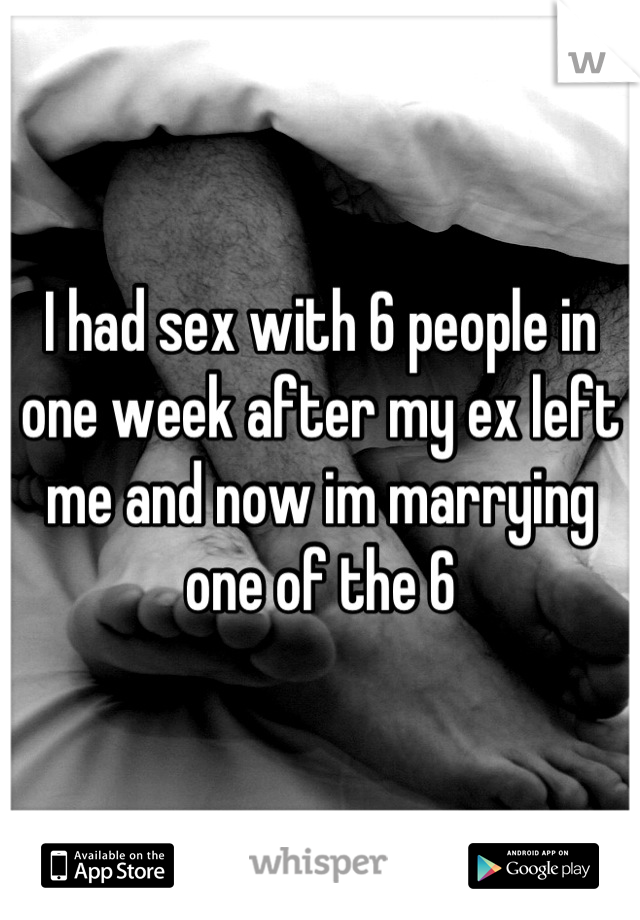 I had sex with 6 people in one week after my ex left me and now im marrying one of the 6