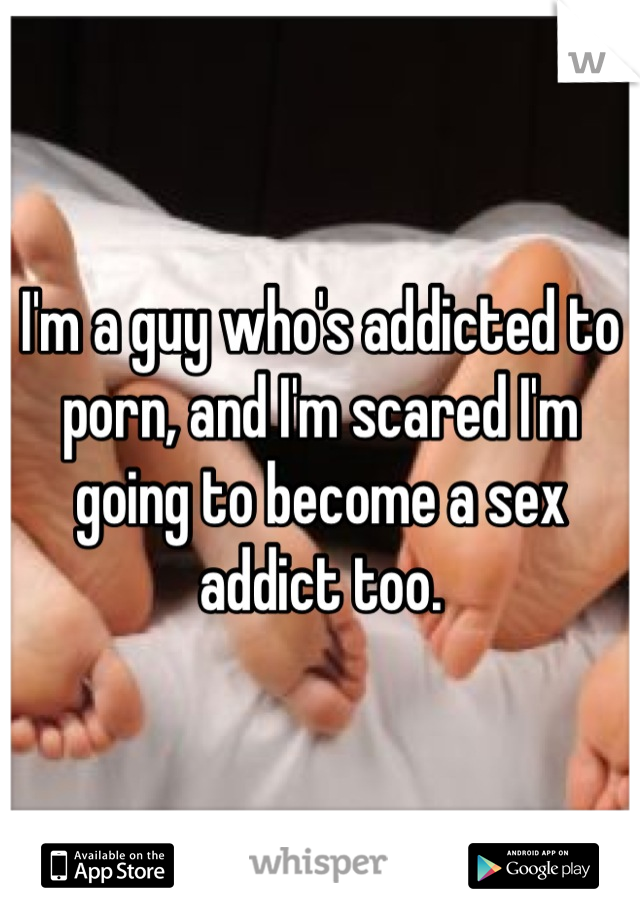 I'm a guy who's addicted to porn, and I'm scared I'm going to become a sex addict too.