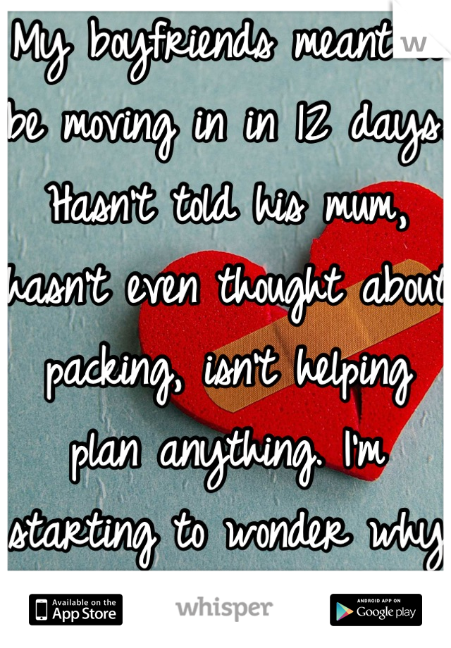 My boyfriends meant to be moving in in 12 days. Hasn't told his mum, hasn't even thought about packing, isn't helping plan anything. I'm starting to wonder why I do so much. I'm lost.