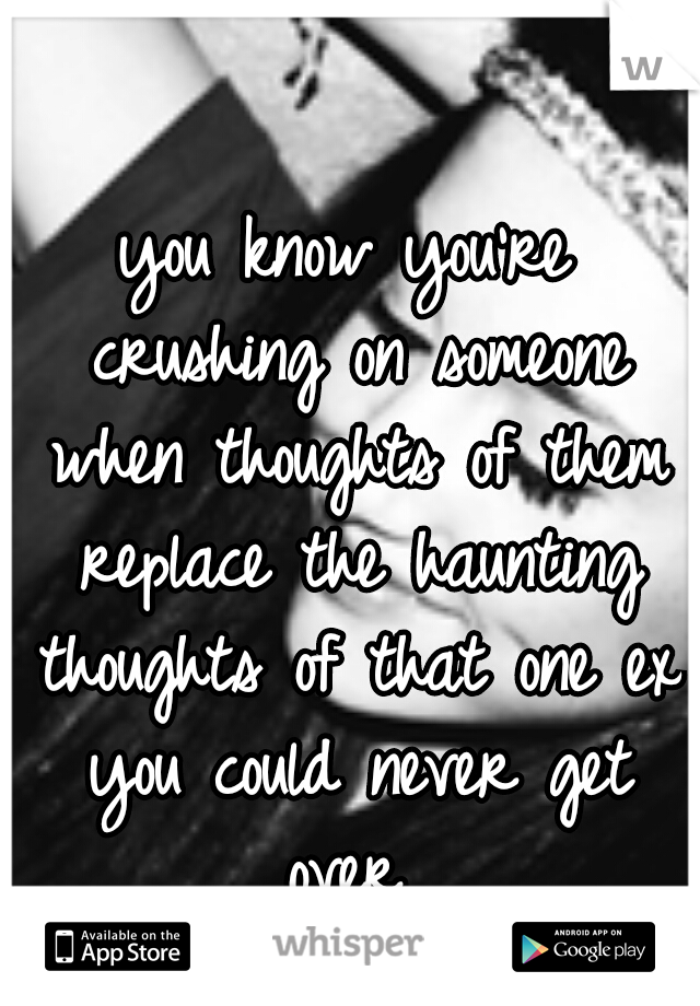 you know you're crushing on someone when thoughts of them replace the haunting thoughts of that one ex you could never get over