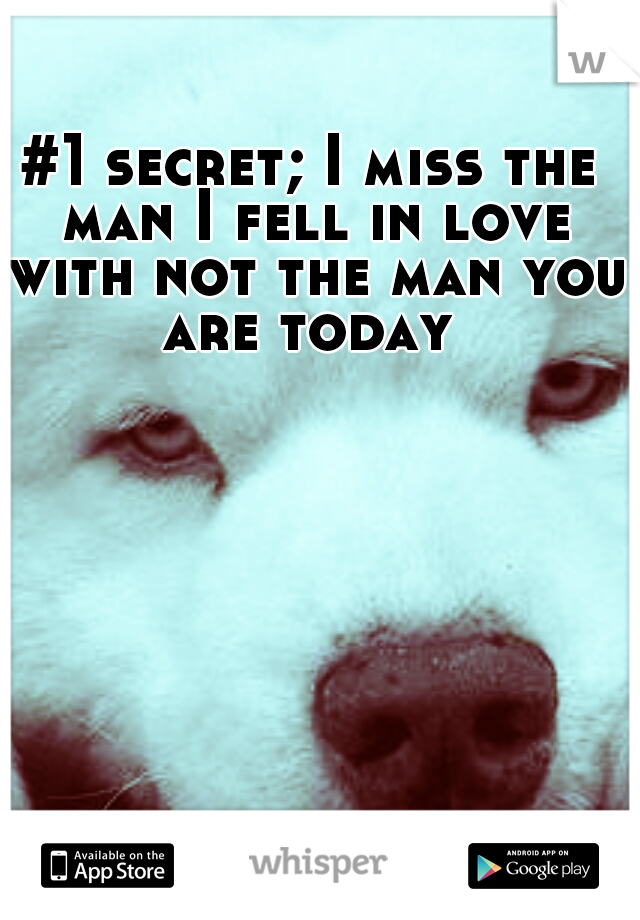 #1 secret; I miss the man I fell in love with not the man you are today