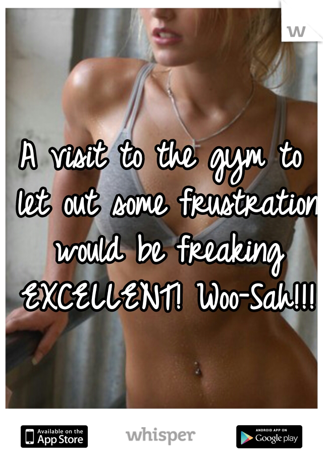 A visit to the gym to let out some frustration would be freaking EXCELLENT! Woo-Sah!!!