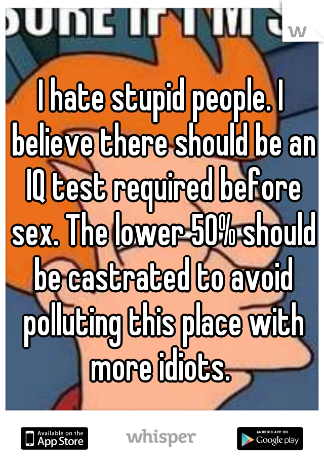 I hate stupid people. I believe there should be an IQ test required before sex. The lower 50% should be castrated to avoid polluting this place with more idiots.
