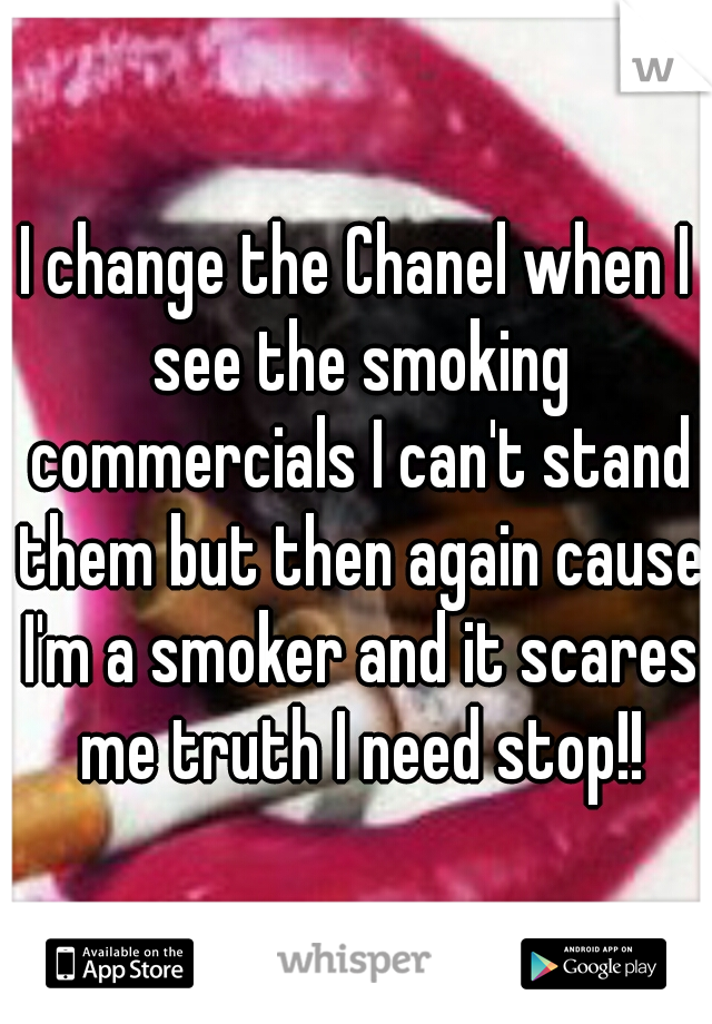 I change the Chanel when I see the smoking commercials I can't stand them but then again cause I'm a smoker and it scares me truth I need stop!!