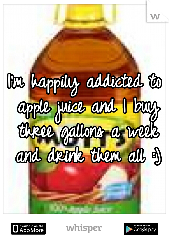 I'm happily addicted to apple juice and I buy three gallons a week and drink them all :)