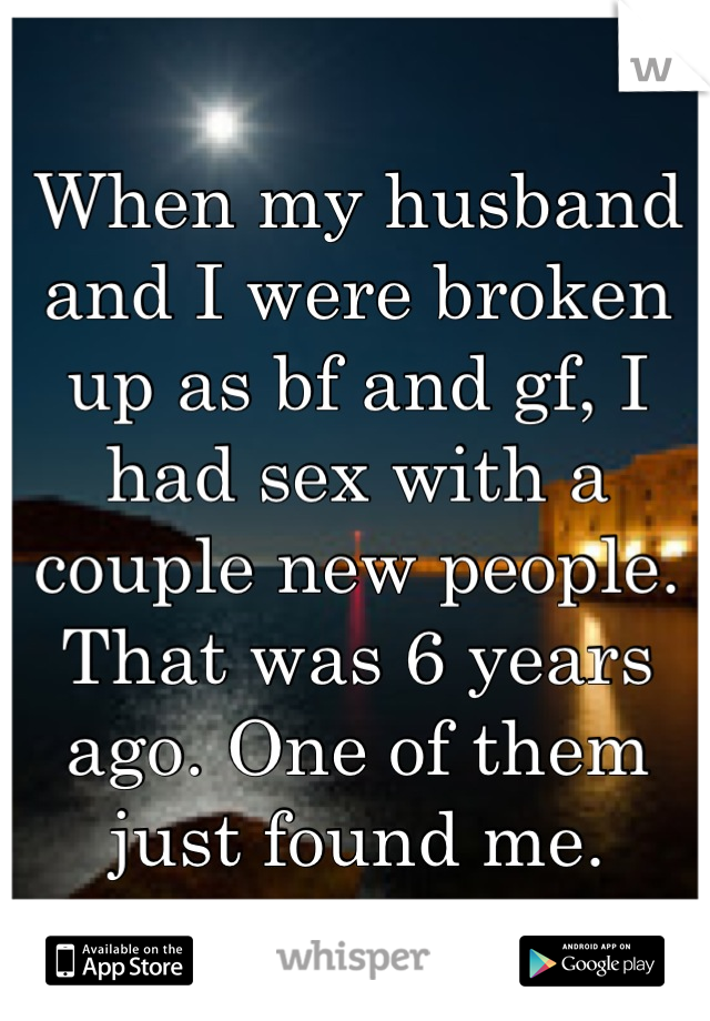 When my husband and I were broken up as bf and gf, I had sex with a couple new people. That was 6 years ago. One of them just found me.
