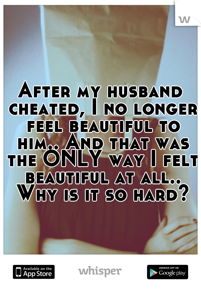 After my husband cheated, I no longer feel beautiful to him.. And that was the ONLY way I felt beautiful at all.. Why is it so hard?