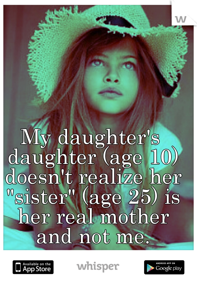 "My daughter's daughter (age 10) doesn't realize her ""sister"" (age 25) is her real mother and not me."