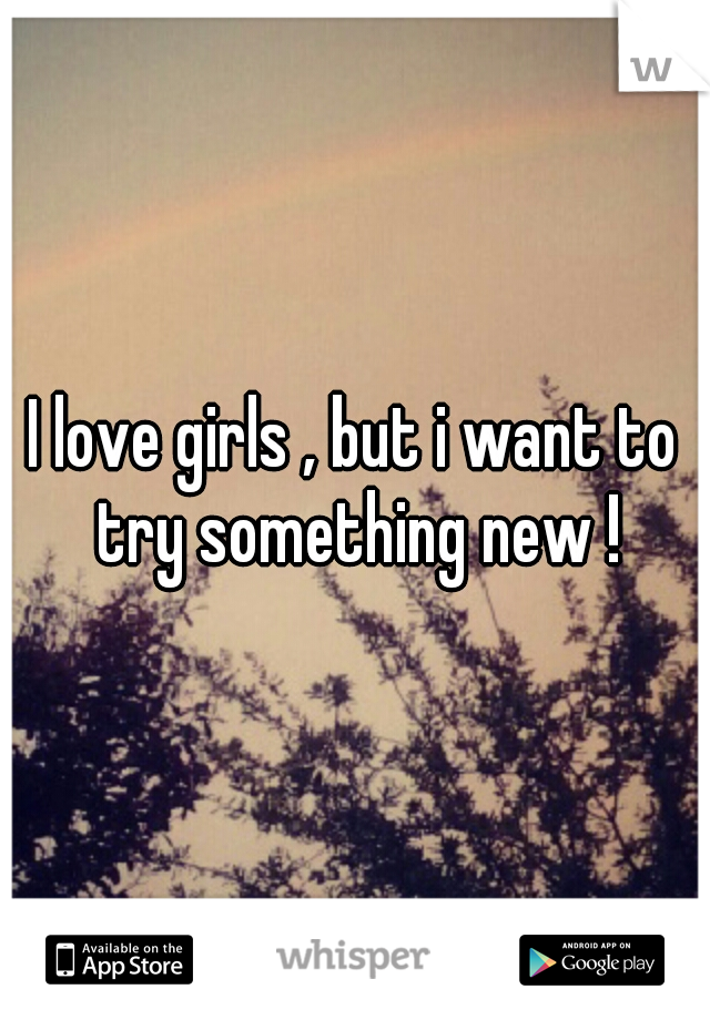 I love girls , but i want to try something new !