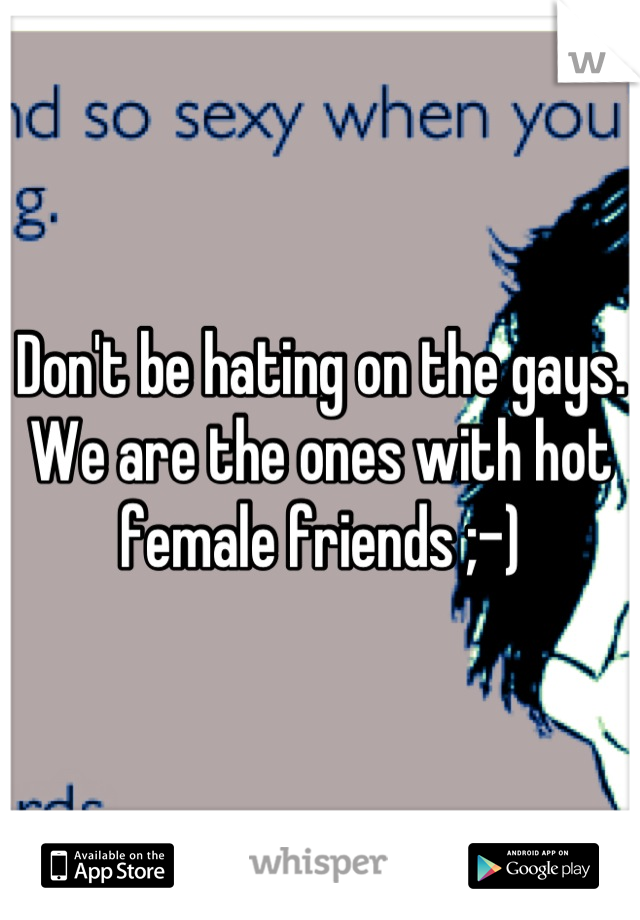 Don't be hating on the gays. We are the ones with hot female friends ;-)