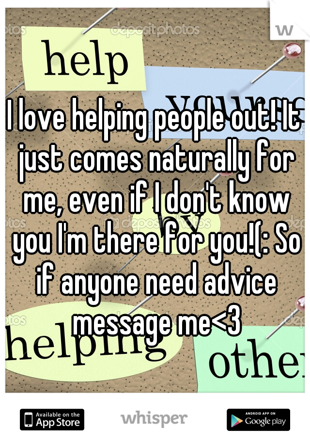 I love helping people out! It just comes naturally for me, even if I don't know you I'm there for you!(: So if anyone need advice message me<3