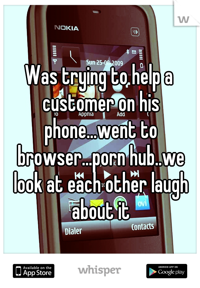Was trying to help a customer on his phone...went to browser...porn hub..we look at each other laugh about it