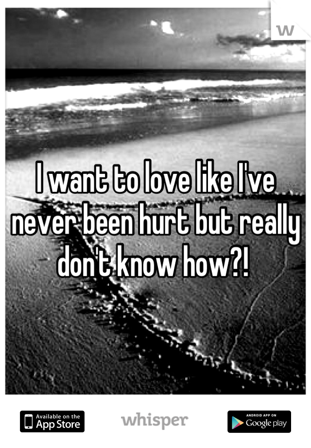 I want to love like I've never been hurt but really don't know how?!