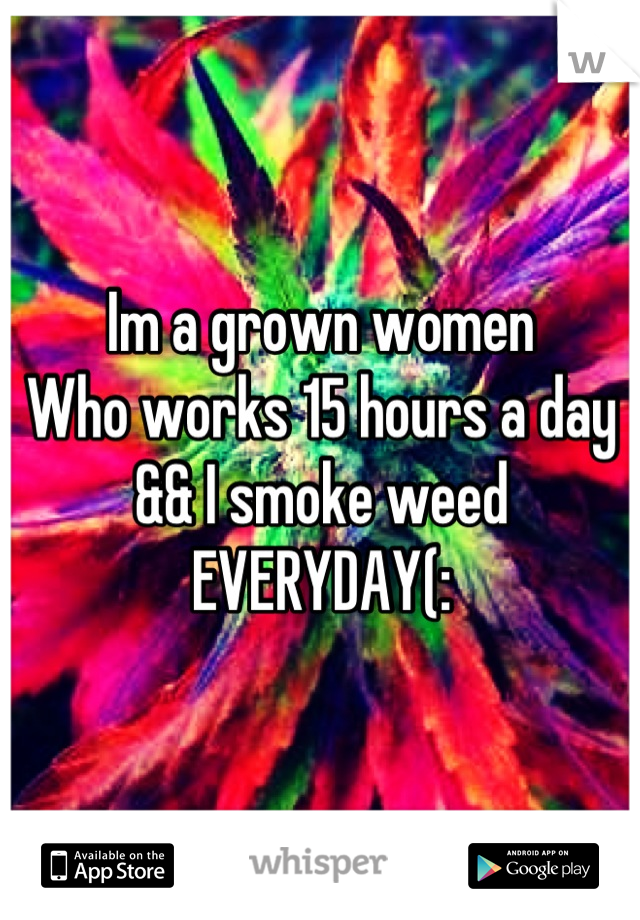 Im a grown women Who works 15 hours a day && I smoke weed EVERYDAY(: