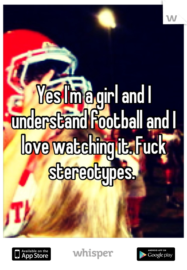 Yes I'm a girl and I understand football and I love watching it. Fuck stereotypes.