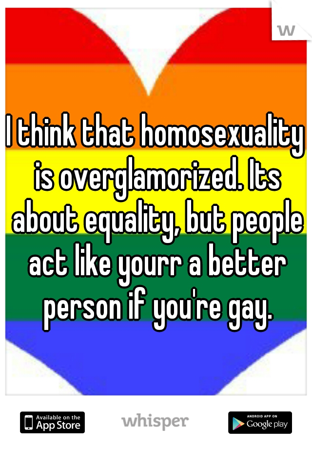 I think that homosexuality is overglamorized. Its about equality, but people act like yourr a better person if you're gay.
