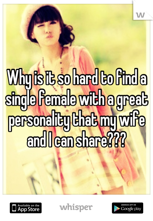 Why is it so hard to find a single female with a great personality that my wife and I can share???