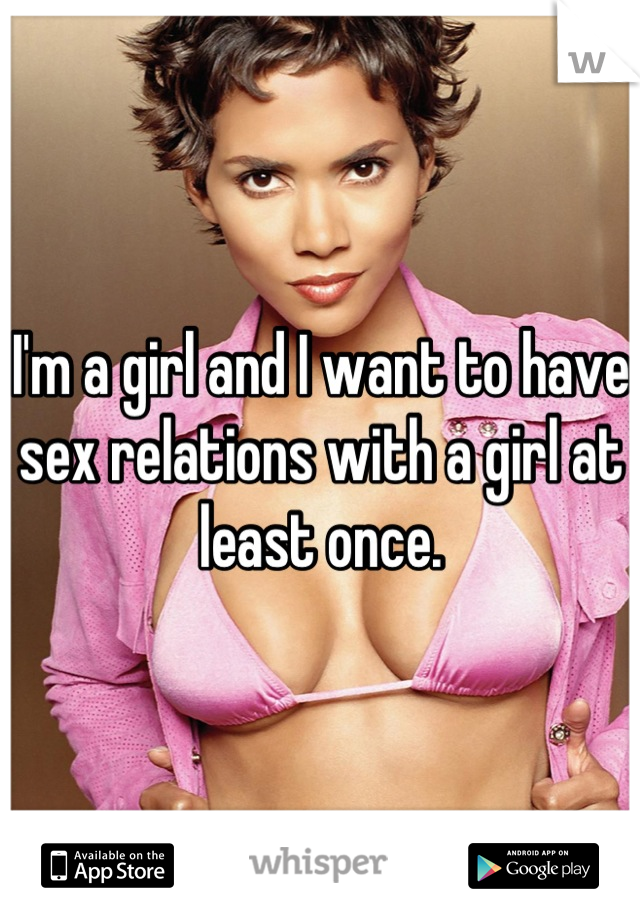 I'm a girl and I want to have sex relations with a girl at least once.