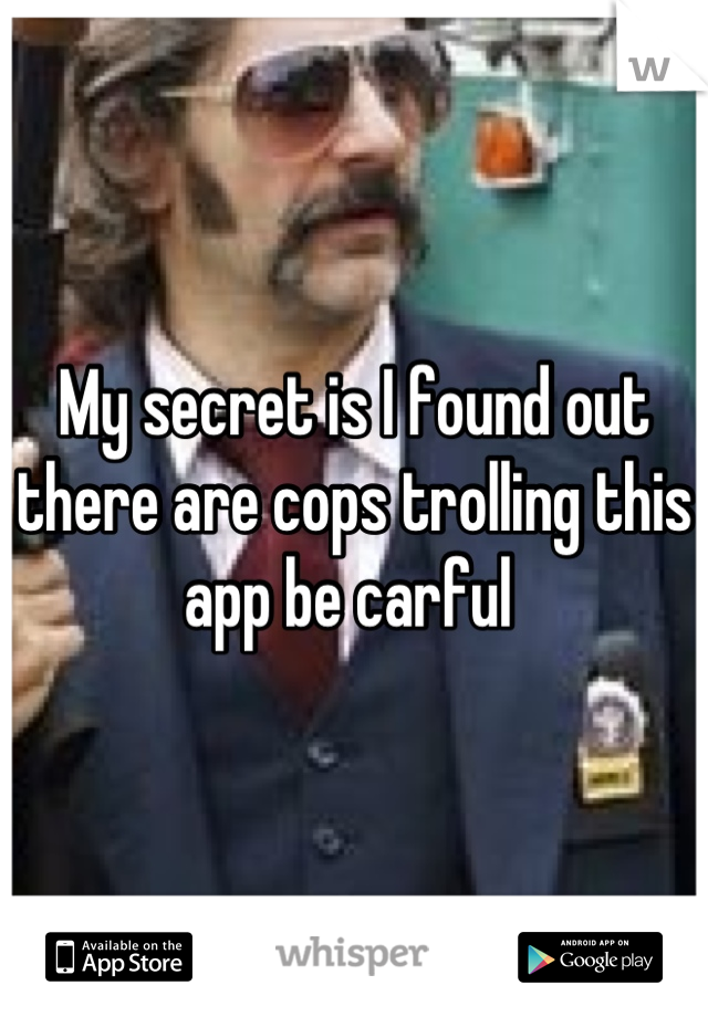 My secret is I found out there are cops trolling this app be carful