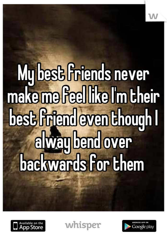 My best friends never make me feel like I'm their best friend even though I alway bend over backwards for them