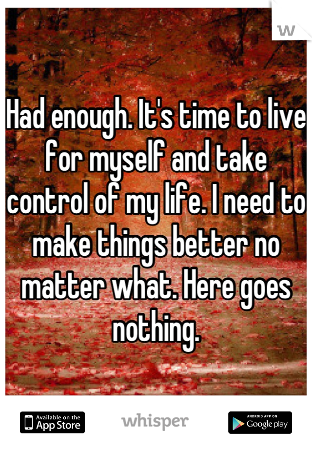 Had enough. It's time to live for myself and take control of my life. I need to make things better no matter what. Here goes nothing.