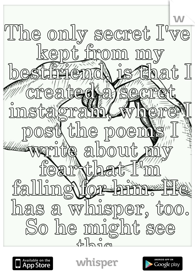 The only secret I've kept from my bestfriend, is that I created a secret instagram, where I post the poems I write about my fear-that I'm falling for him. He has a whisper, too. So he might see this..