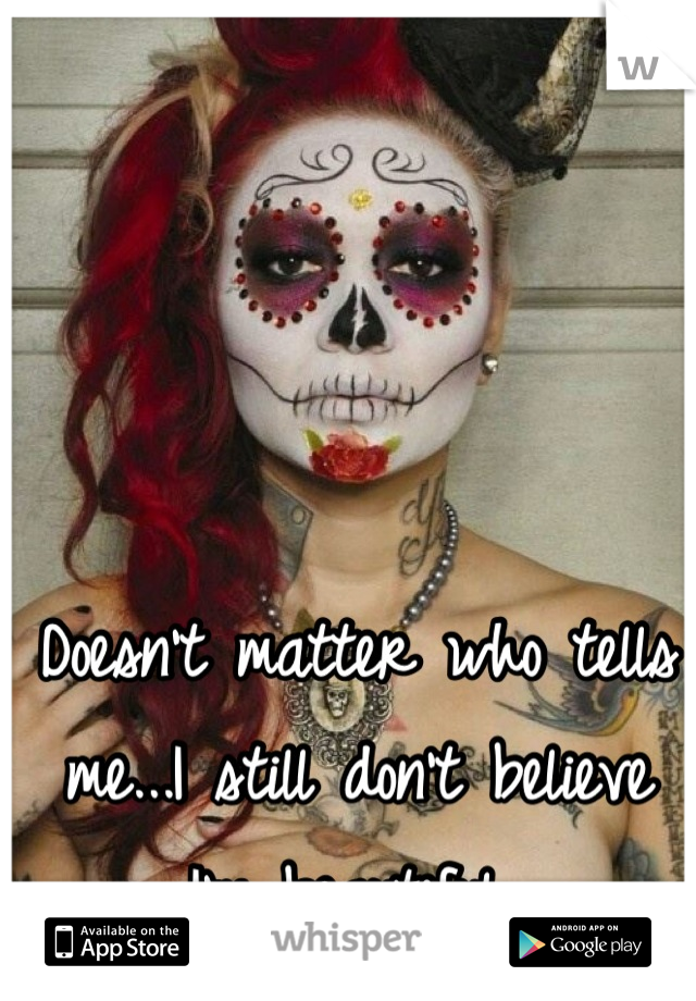 Doesn't matter who tells me...I still don't believe I'm beautiful
