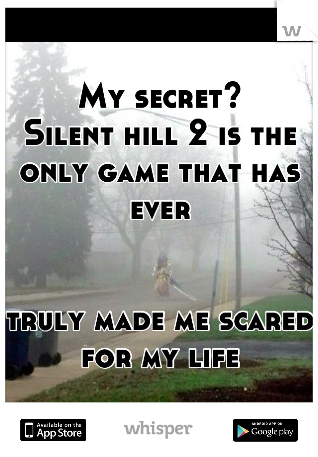My secret? Silent hill 2 is the only game that has ever    truly made me scared for my life