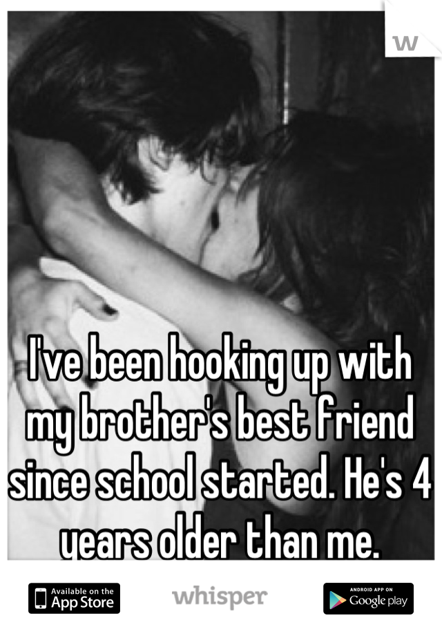 I've been hooking up with my brother's best friend since school started. He's 4 years older than me.