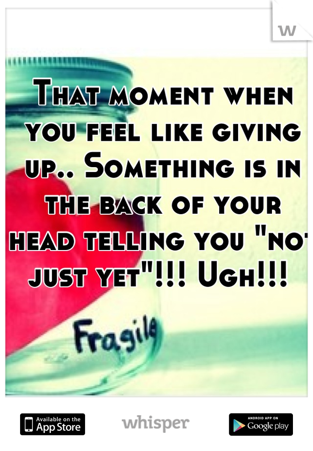 "That moment when you feel like giving up.. Something is in the back of your head telling you ""not just yet""!!! Ugh!!!"