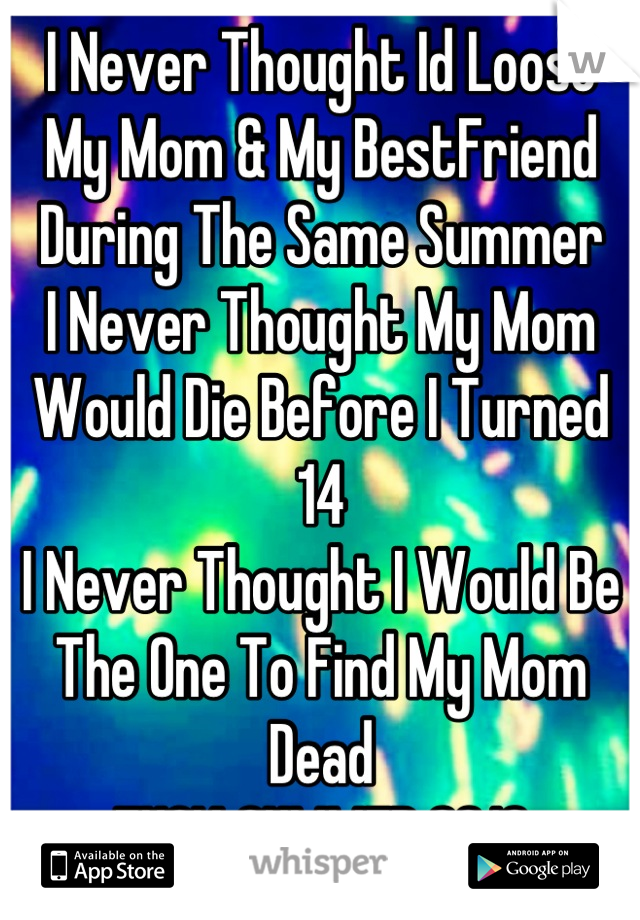 I Never Thought Id Loose My Mom & My BestFriend During The Same Summer I Never Thought My Mom Would Die Before I Turned 14 I Never Thought I Would Be The One To Find My Mom Dead FUCK SUMMER 2013