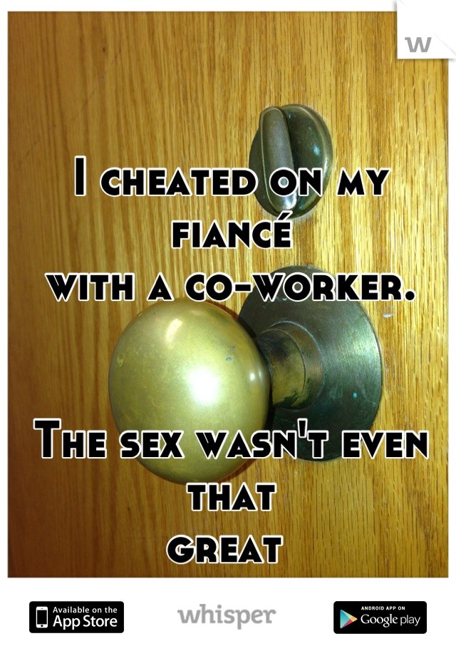 I cheated on my fiancé with a co-worker.    The sex wasn't even that  great