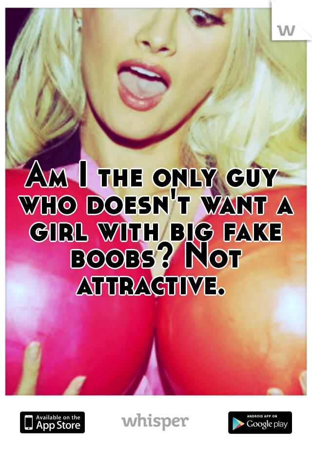 Am I the only guy who doesn't want a girl with big fake boobs? Not attractive.