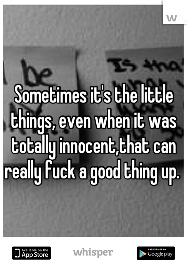 Sometimes it's the little things, even when it was totally innocent,that can really fuck a good thing up.