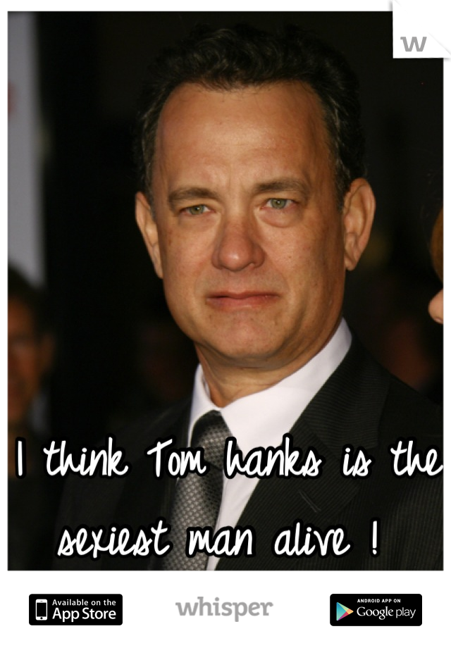 I think Tom hanks is the sexiest man alive !