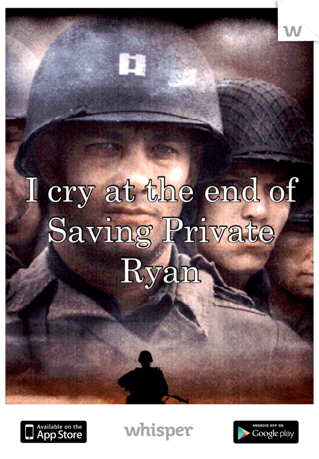 I cry at the end of Saving Private Ryan