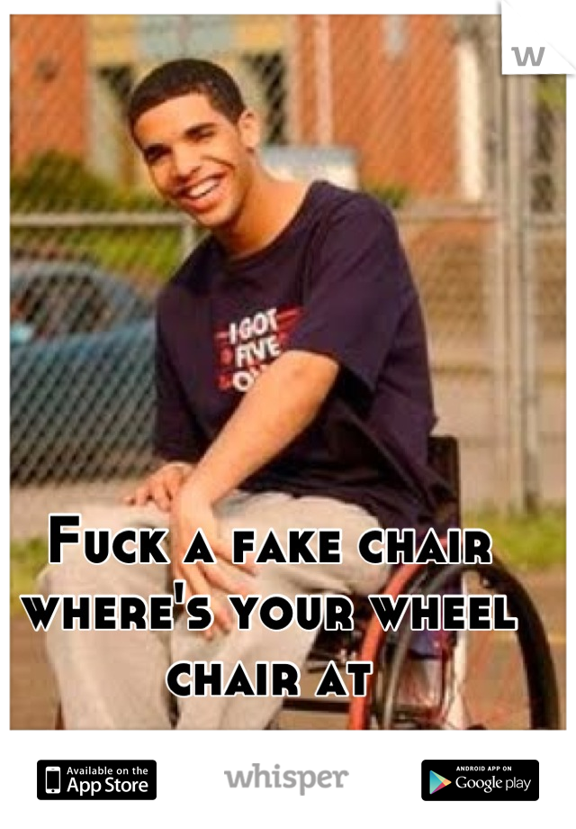 Fuck a fake chair where's your wheel chair at