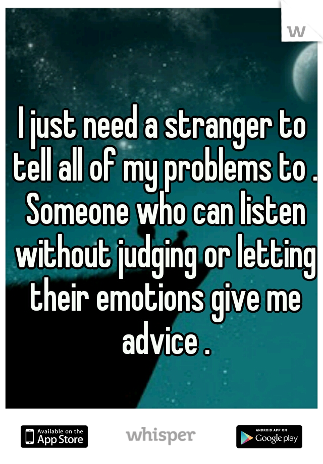 I just need a stranger to tell all of my problems to . Someone who can listen without judging or letting their emotions give me advice .