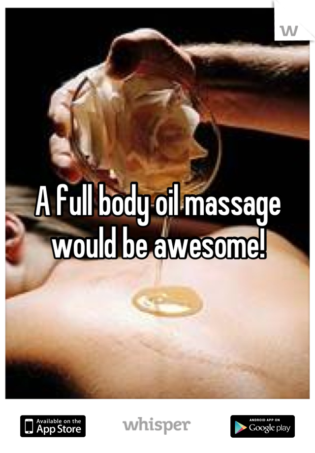 A full body oil massage would be awesome!