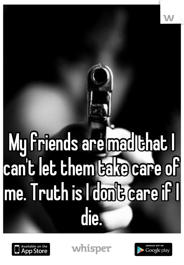 My friends are mad that I can't let them take care of me. Truth is I don't care if I die.
