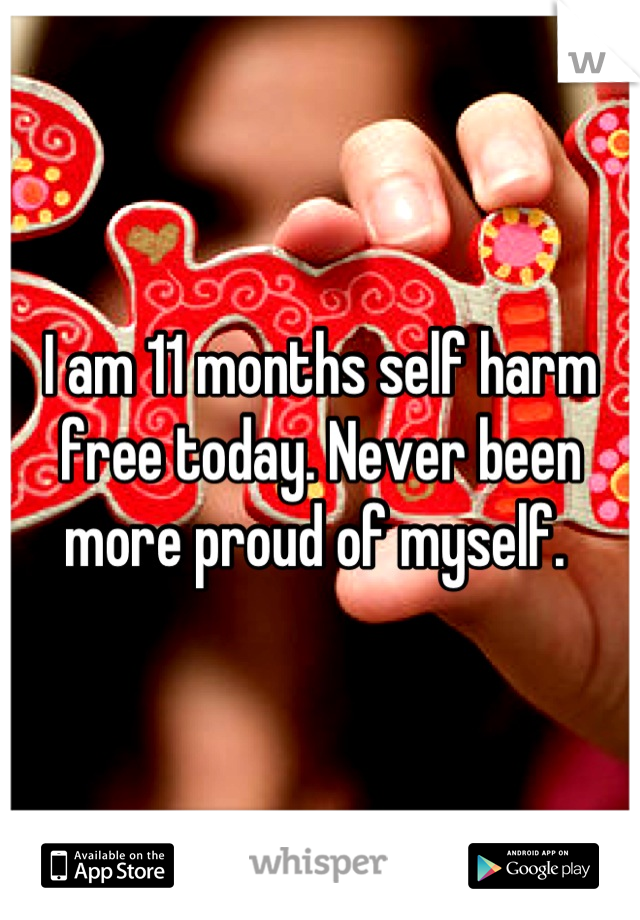 I am 11 months self harm free today. Never been more proud of myself.