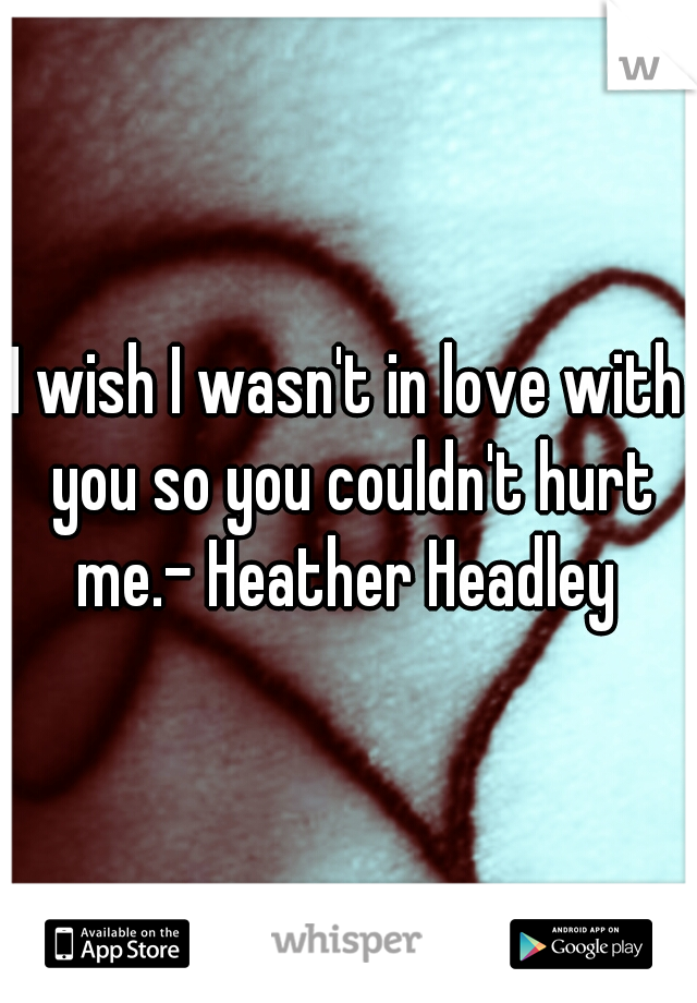 I wish I wasn't in love with you so you couldn't hurt me.- Heather Headley