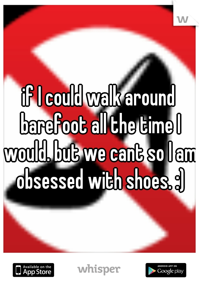 if I could walk around barefoot all the time I would. but we cant so I am obsessed with shoes. :)