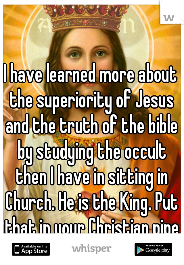 I have learned more about the superiority of Jesus and the truth of the bible by studying the occult then I have in sitting in Church. He is the King. Put that in your Christian pipe and smoke it.